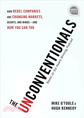 The unconventionals : : how rebel companies are changing markets-hearts- and minds--and how you can too