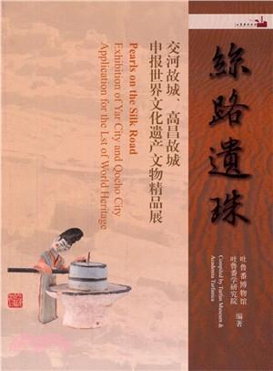 絲路遺珠 : 交河故城、高昌故城申报世界文化遗产文物精品展 = Pearls on the silk road : exhibition of Yar City and Qocho City Application for the list of world heritage
