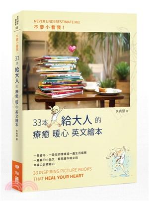 不要小看我! : 33本給大人的療癒暖心英文繪本 = Never underestimate me : 33 inspiring picture books that heal your heart