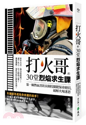 打火哥的30堂烈焰求生課 : 第一線熱血消防員親授關鍵保命絕招,破解火場迷思