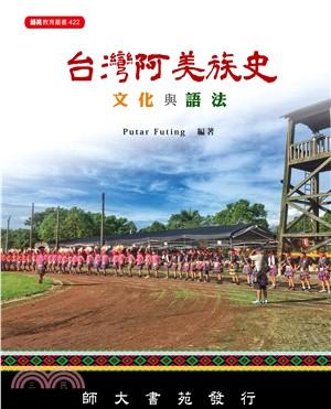 台灣阿美族史文化與語法 = Olikisi ovongka ato suwar no pangcah i Taiwan