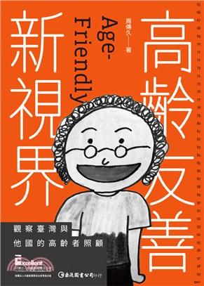 高齡友善新視界 : 觀察臺灣與他國的高齡者照顧 = Age-friendly