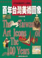 百年臺灣美術圖象 = The Taiwan Art Icons of the 100 Years