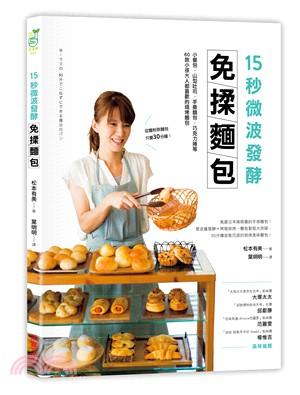 15秒微波發酵免揉麵包:小餐包.山型吐司.手撕麵包.巧克力捲等 60款小孩大人都喜歡的現烤麵包