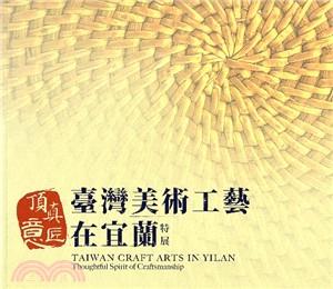 頂真意匠 : 臺灣美術工藝在宜蘭特展 = Taiwan Craft Arts in Yilan : Thoughtful of Craftsmanship