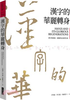 漢字的華麗轉身 :  漢字的源流、演進與未來的生命 = Hanzi and its glorious regenerations /
