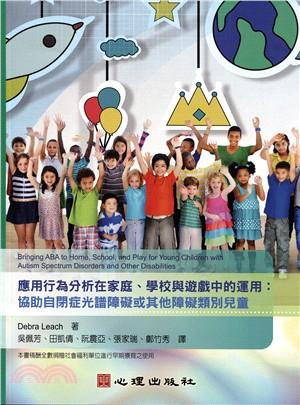 應用行為分析在家庭、學校與遊戲中的運用 : 協助自閉症光譜障礙或其他障礙類別兒童