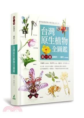 台灣原生植物全圖鑑. 第一卷, 蘇鐵科-蘭科(雙袋蘭屬) =  Illustrated flora of Taiwan