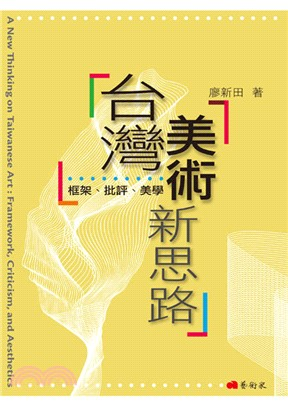 臺灣美術新思路 : 框架、批評、美學 = A new thinking on Taiwanese art : framework, criticism, and aesthetics