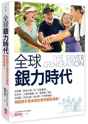 全球銀力時代 : 從荷蘭「終身公寓」到「失智農場」,從日本「上錯菜餐廳」到「葵照護」革命,從英國「共生社區」到台灣「不老夢想館」,熟齡族才是未來社會的銀色資產! = The silver generation