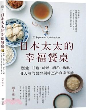 日本太太的幸福餐桌 : 鹽麴.甘麴.味噌.酒粕.味醂,用天然的發酵調味烹出自家風味 = 55 Japanese style recipes