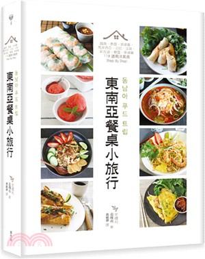 東南亞餐桌小旅行:越南、泰國、菲律賓、馬來西亞、印尼、汶萊、新加坡、寮國、柬埔寨 118道南洋美食Step By Step