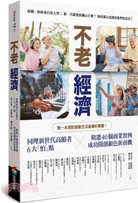 不老經濟:同理新世代高齡者6大「怕」點X精選40個商業實例- 成功開創銀色新商機:第一本探討銀髮族生活產業的專書!