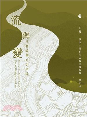 流與變:打開故事的老街溪,下游─想像,親水生活的未來藍圖