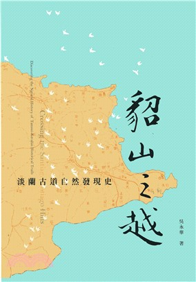 貂山之越 : 淡蘭古道自然發現史 = Crossing the Santiago hills : discovering the natural history of Tamsui-Kavalan historical trails