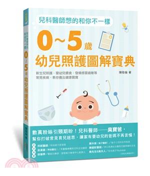 0-5歲幼兒照護圖解寶典  : 兒科醫師想的和你不一樣 : 新生兒照護.嬰幼兒餵食.發燒感冒過敏等常見疾病-教你養出健康寶寶