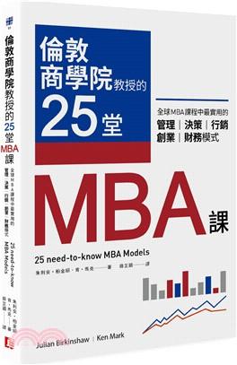 倫敦商學院教授的25堂MBA課:全球MBA課程中最實用的管理.決策.行銷.創業.財務模式