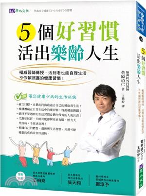 5個好習慣活出樂齡人生:權威醫師傳授-活到老也能自理生活-不依賴照護的健康習慣!