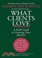 What Clients Love ─ A Field Guide to Growing Your Business