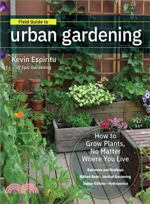 Field Guide to Urban Gardening ― How to Grow Plants, No Matter Where You Live: Raised Beds - Vertical Gardening - Indoor Edibles - Balconies and Rooftops - Hydroponics