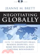NEGOTIATIONG GLOBALLY: HOW TO NEGOTIATE DEALS, RESOLVE DISPUTES, AND MAKE DECISI