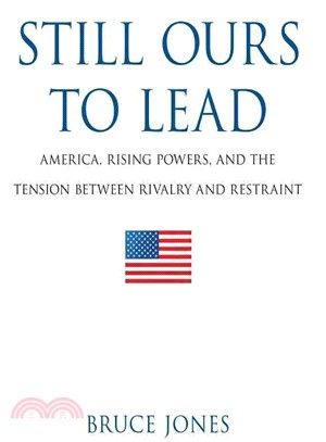 Still Ours to Lead ― America, Rising Powers, and the Tension Between Rivalry and Restraint