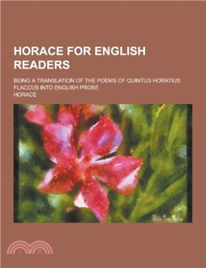 Horace for English Readers; Being a Translation of the Poems of Quintus Horatius Flaccus Into English Prose