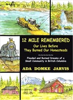 12 Mile Remembered Our Lives Before They Burned Our Homesteads ― Flooded and Burned Dreams of a Small Community in British Columbia