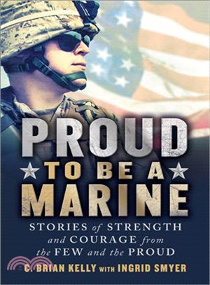 Proud to Be a Marine ─ Stories of Strength and Courage from the Few and the Proud