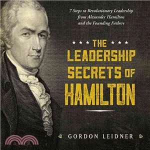 The Leadership Secrets of Hamilton ─ 7 Steps to Revolutionary Leadership from Alexander Hamilton and the Founding Fathers