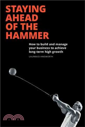 Staying Ahead of the Hammer ― How to Build and Manage a Business to Achieve Long Term High Growth