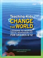 Teaching Kids to Change the World: Lessons to Inspire Social Responsibility for Grades 6-12