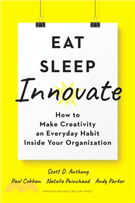 Eat, Sleep, Innovate ― How to Make Creativity an Everyday Habit Inside Your Organization