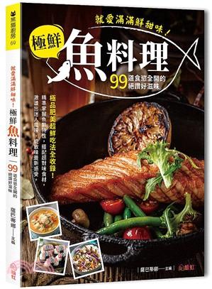 就愛滿滿鮮甜味!極鮮魚料理:99道食慾全開的絕讚好滋味,極品肥美超鮮吃法全收錄!