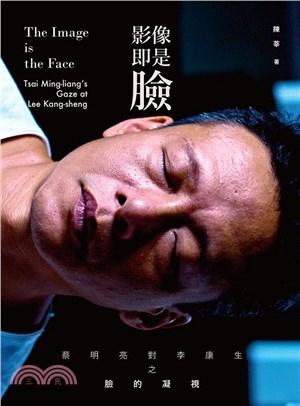 影像即是臉 : 蔡明亮對李康生之臉的凝視 = The image is the face : Tsai Ming-liang