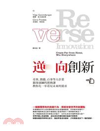 逆向創新 : 奇異、寶僑、百事等大企業親身演練的實務課教...