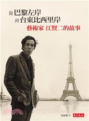 從巴黎左岸到台東比西里岸 : 藝術家 江賢二的故事