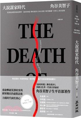 大說謊家時代 : 從漠視真假到真相凋零, <<紐約時報>>傳奇書評人角谷美智子犀利解讀「川普式」政治話術