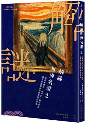 解謎世界名畫. 2 : 從畫家性格、模特兒、時代背景窺見畫作最深層的靈魂與故事