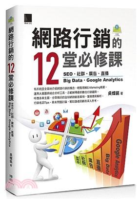 網路行銷的12堂必修課 : SEO. 社群. 廣告 .直播 .Big Data .Google Analytics