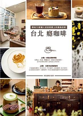 台北 癮咖啡 : 尋味70家讓人初訪就愛上的風格店家 /