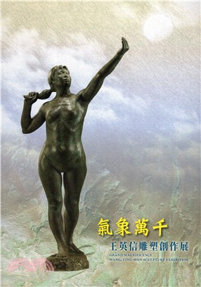 氣象萬千 : 王英信雕塑創作展 = Grand Magnificence : Wang, Ying-Hsin Sculpture Exhibition