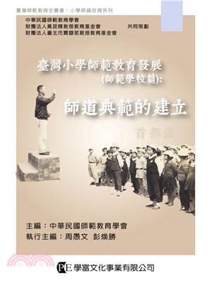 臺灣小學師範教育發展. 師範學校篇 : 師道典範的建立