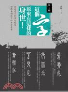 這個字原來有這樣的身世! : 重返漢字的演化現場,細數每...
