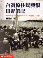 台灣原住民藝術田野筆記 = Taiwan Aboriginal Art : Field Study