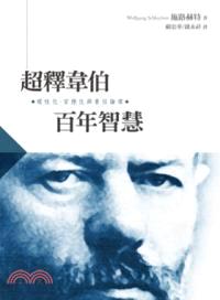 超釋韋伯百年智慧 : 理性化、官僚化與責任倫理