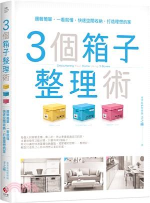 3個箱子收納術 : 邏輯簡單.一看就懂.快速空間收納.打造理想的家 = Decluttering your home using 3 boxes