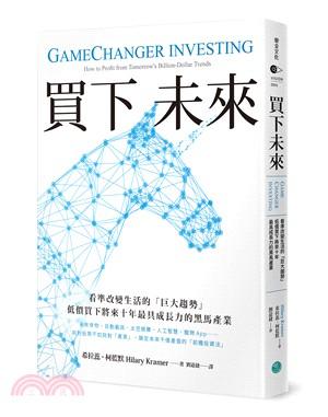 買下未來 : 看準改變生活的「巨大趨勢」低價買下將來十年最具成長力的黑馬產業 = Gamechanger investing : how to profit from tomorrow